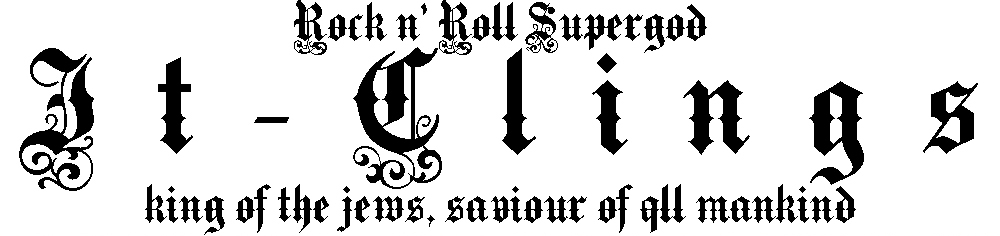rock & roll supergod it-clings, king of the jews, saviour of all mankind